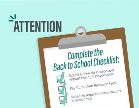 Complete the back to school checklist. 1. Submit Online Verification and request busing transportation. 2. Pay Curriculum Resource Fees. 3. Schedule required immunizations or screenings.